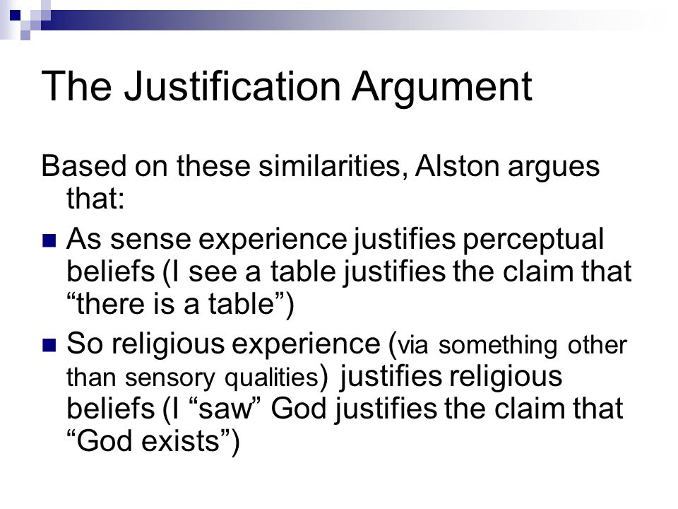 The Justification Argument Based on these similarities, Alston argues that: As sense experience justifies perceptual beliefs (I see a table justifies the claim that there is a table ) So religious experience ( via something other than sensory qualities ) justifies religious beliefs (I saw God justifies the claim that God exists )