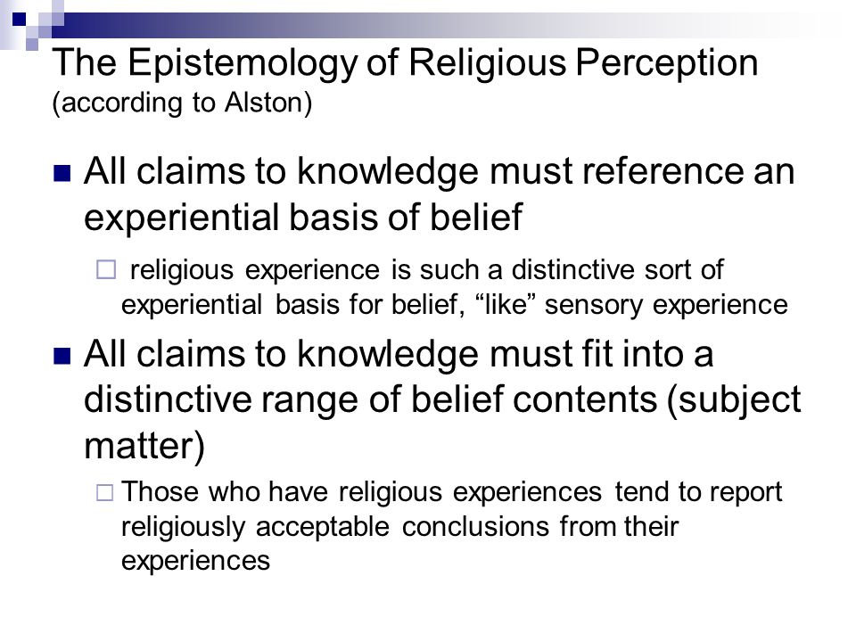 The Epistemology of Religious Perception (according to Alston) All claims to knowledge must reference an experiential basis of belief  religious experience is such a distinctive sort of experiential basis for belief, like sensory experience All claims to knowledge must fit into a distinctive range of belief contents (subject matter)  Those who have religious experiences tend to report religiously acceptable conclusions from their experiences