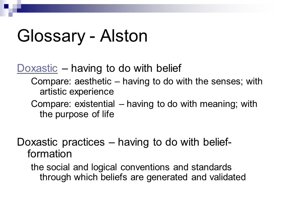 Glossary - Alston DoxasticDoxastic – having to do with belief Compare: aesthetic – having to do with the senses; with artistic experience Compare: existential – having to do with meaning; with the purpose of life Doxastic practices – having to do with belief- formation the social and logical conventions and standards through which beliefs are generated and validated