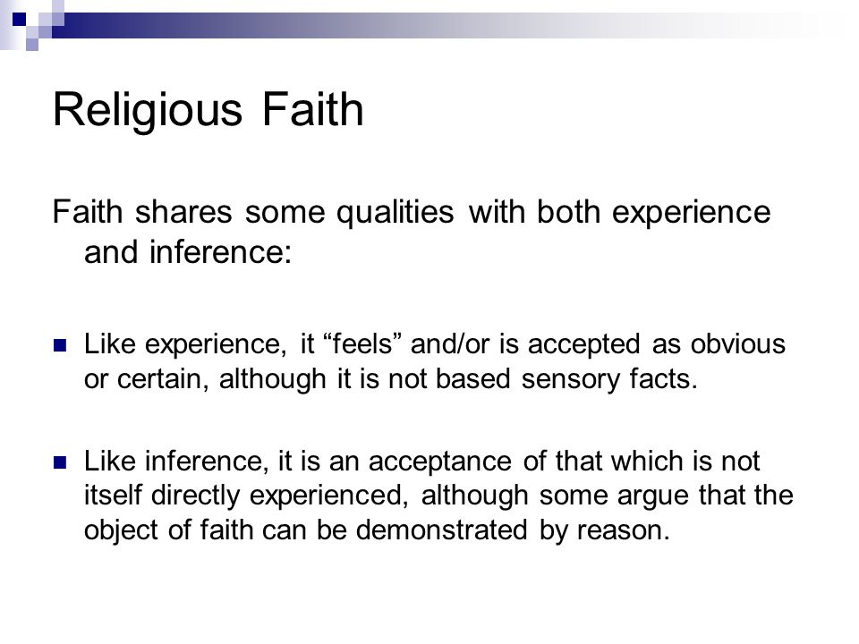 Religious Faith Faith shares some qualities with both experience and inference: Like experience, it feels and/or is accepted as obvious or certain, although it is not based sensory facts.