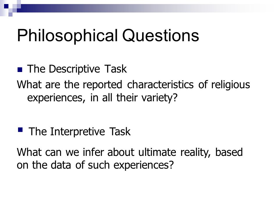 Philosophical Questions The Descriptive Task What are the reported characteristics of religious experiences, in all their variety.