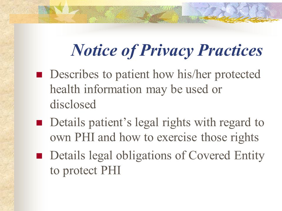 Notice of Privacy Practices Describes to patient how his/her protected health information may be used or disclosed Details patient's legal rights with regard to own PHI and how to exercise those rights Details legal obligations of Covered Entity to protect PHI