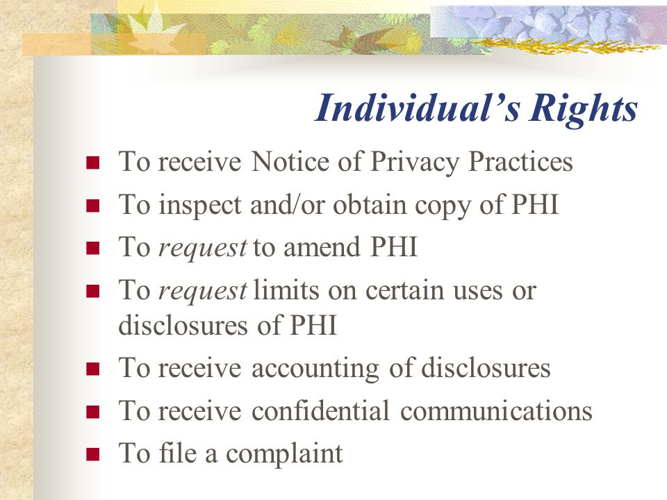 Individual's Rights To receive Notice of Privacy Practices To inspect and/or obtain copy of PHI To request to amend PHI To request limits on certain u