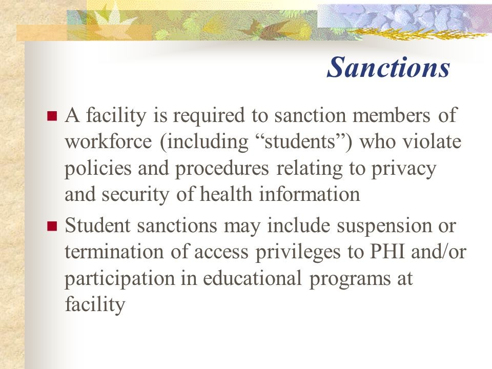 Sanctions A facility is required to sanction members of workforce (including students ) who violate policies and procedures relating to privacy and security of health information Student sanctions may include suspension or termination of access privileges to PHI and/or participation in educational programs at facility