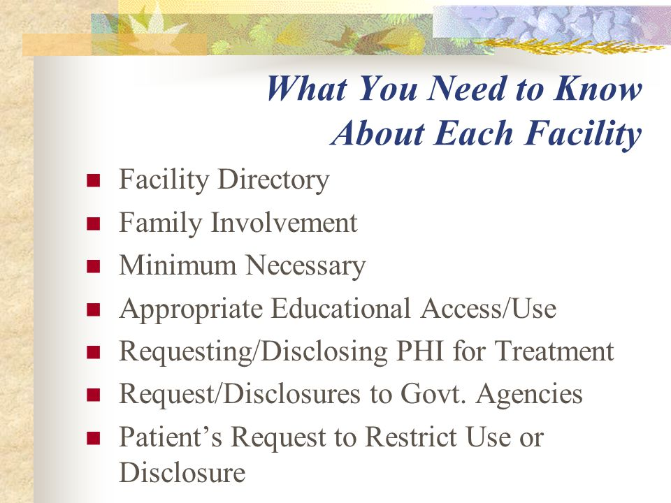 What You Need to Know About Each Facility Facility Directory Family Involvement Minimum Necessary Appropriate Educational Access/Use Requesting/Disclosing PHI for Treatment Request/Disclosures to Govt.