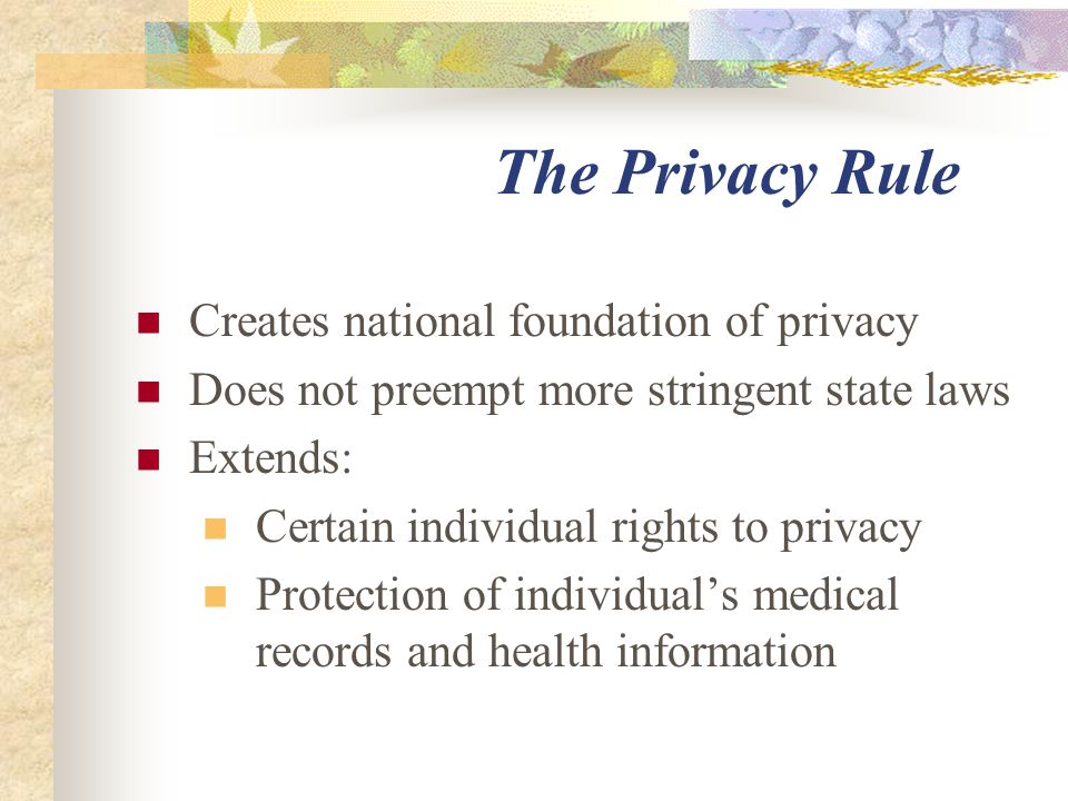 The Privacy Rule Creates national foundation of privacy Does not preempt more stringent state laws Extends: Certain individual rights to privacy Protection of individual's medical records and health information