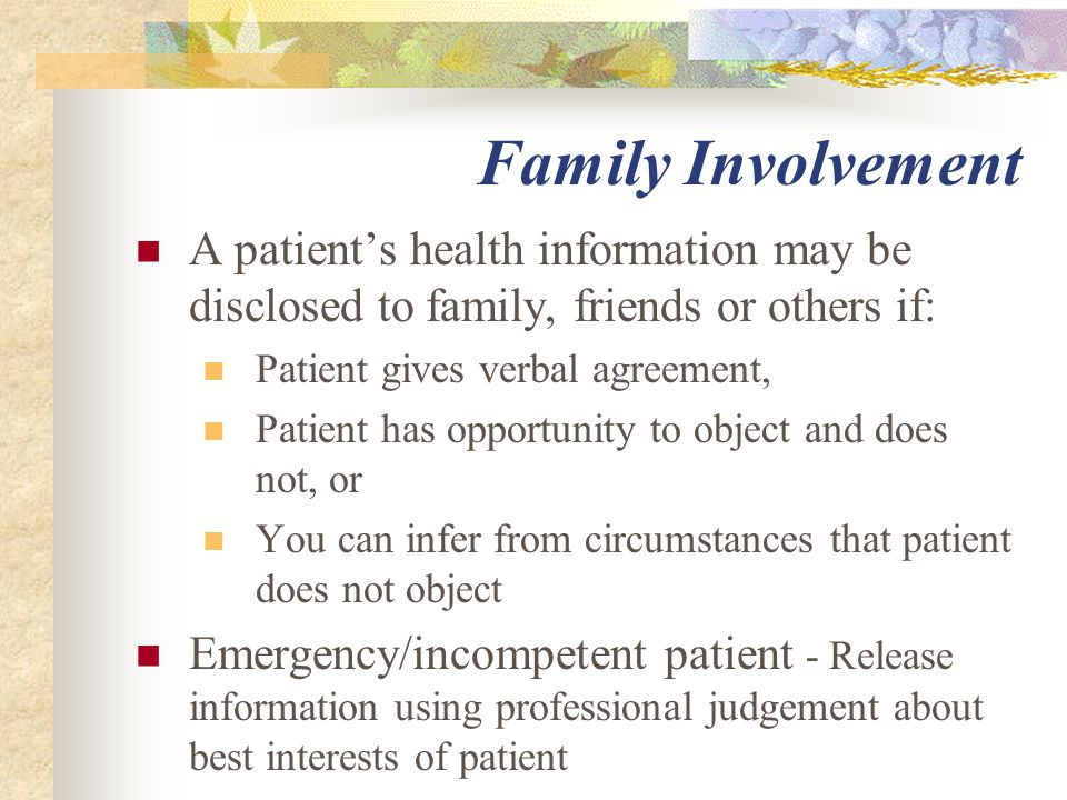 Family Involvement A patient's health information may be disclosed to family, friends or others if: Patient gives verbal agreement, Patient has opportunity to object and does not, or You can infer from circumstances that patient does not object Emergency/incompetent patient - Release information using professional judgement about best interests of patient