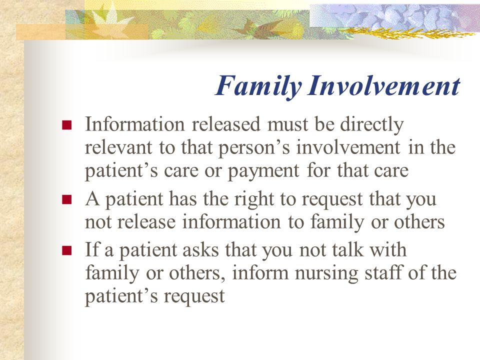 Family Involvement Information released must be directly relevant to that person's involvement in the patient's care or payment for that care A patient has the right to request that you not release information to family or others If a patient asks that you not talk with family or others, inform nursing staff of the patient's request