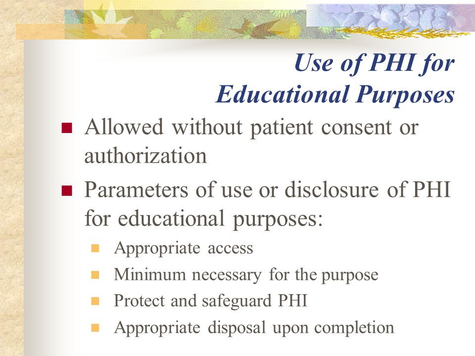 Use of PHI for Educational Purposes Allowed without patient consent or authorization Parameters of use or disclosure of PHI for educational purposes: Appropriate access Minimum necessary for the purpose Protect and safeguard PHI Appropriate disposal upon completion
