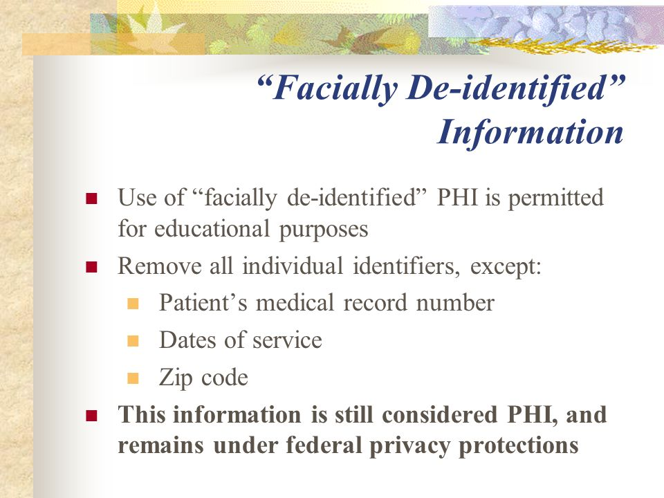 Facially De-identified Information Use of facially de-identified PHI is permitted for educational purposes Remove all individual identifiers, except: Patient's medical record number Dates of service Zip code This information is still considered PHI, and remains under federal privacy protections