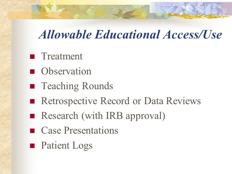 Allowable Educational Access/Use Treatment Observation Teaching Rounds Retrospective Record or Data Reviews Research (with IRB approval) Case Presenta