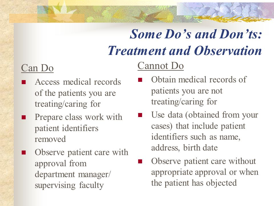 Some Do's and Don'ts: Treatment and Observation Can Do Access medical records of the patients you are treating/caring for Prepare class work with patient identifiers removed Observe patient care with approval from department manager/ supervising faculty Cannot Do Obtain medical records of patients you are not treating/caring for Use data (obtained from your cases) that include patient identifiers such as name, address, birth date Observe patient care without appropriate approval or when the patient has objected
