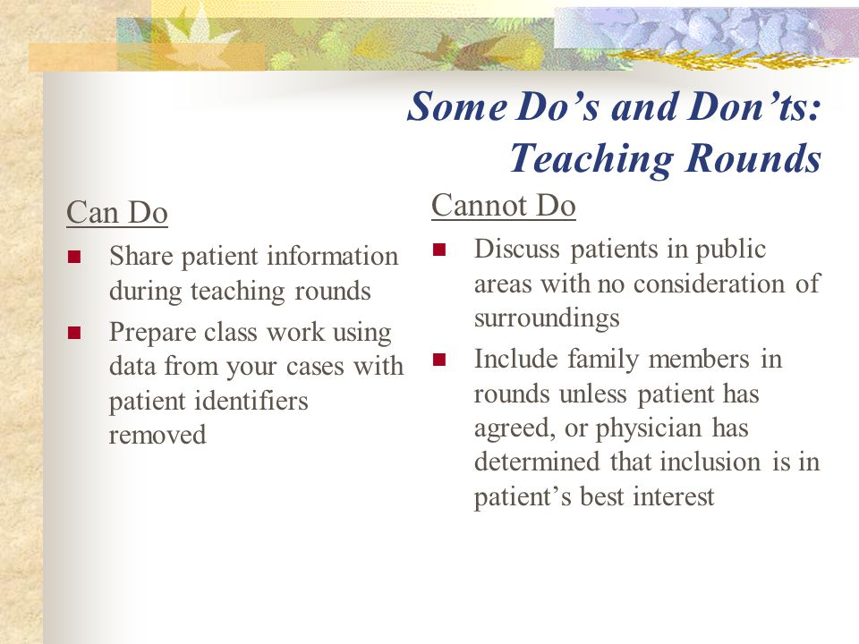 Some Do's and Don'ts: Teaching Rounds Can Do Share patient information during teaching rounds Prepare class work using data from your cases with patient identifiers removed Cannot Do Discuss patients in public areas with no consideration of surroundings Include family members in rounds unless patient has agreed, or physician has determined that inclusion is in patient's best interest
