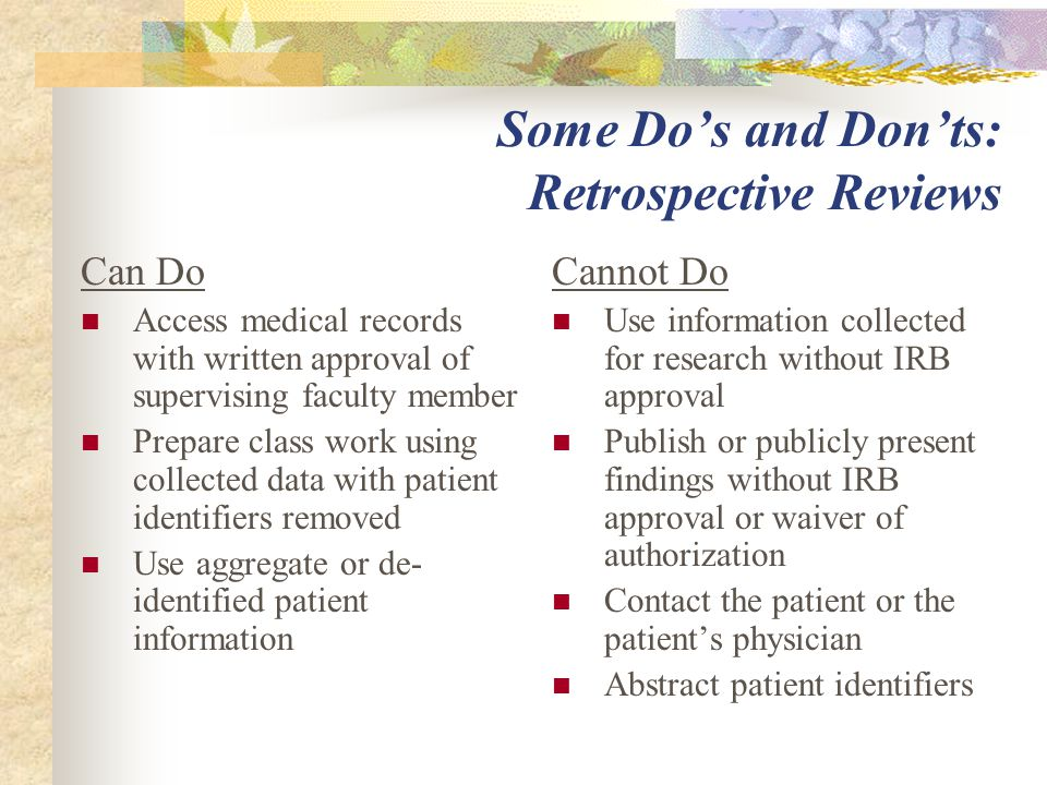 Some Do's and Don'ts: Retrospective Reviews Can Do Access medical records with written approval of supervising faculty member Prepare class work using collected data with patient identifiers removed Use aggregate or de- identified patient information Cannot Do Use information collected for research without IRB approval Publish or publicly present findings without IRB approval or waiver of authorization Contact the patient or the patient's physician Abstract patient identifiers