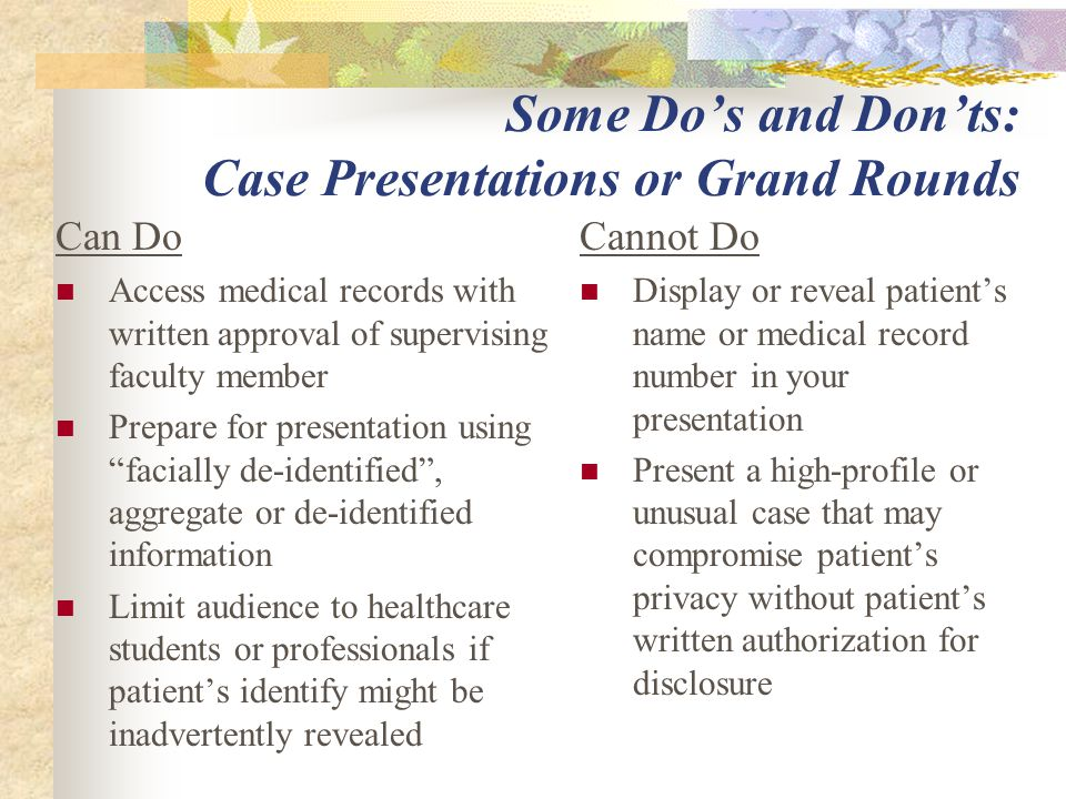 Some Do's and Don'ts: Case Presentations or Grand Rounds Can Do Access medical records with written approval of supervising faculty member Prepare for