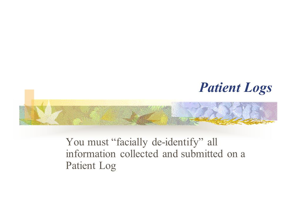 "Patient Logs You must ""facially de-identify"" all information collected and submitted on a Patient Log"