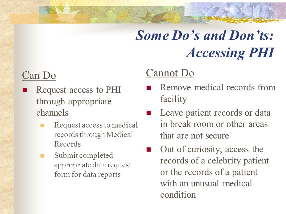Some Do's and Don'ts: Accessing PHI Can Do Request access to PHI through appropriate channels Request access to medical records through Medical Records Submit completed appropriate data request form for data reports Cannot Do Remove medical records from facility Leave patient records or data in break room or other areas that are not secure Out of curiosity, access the records of a celebrity patient or the records of a patient with an unusual medical condition
