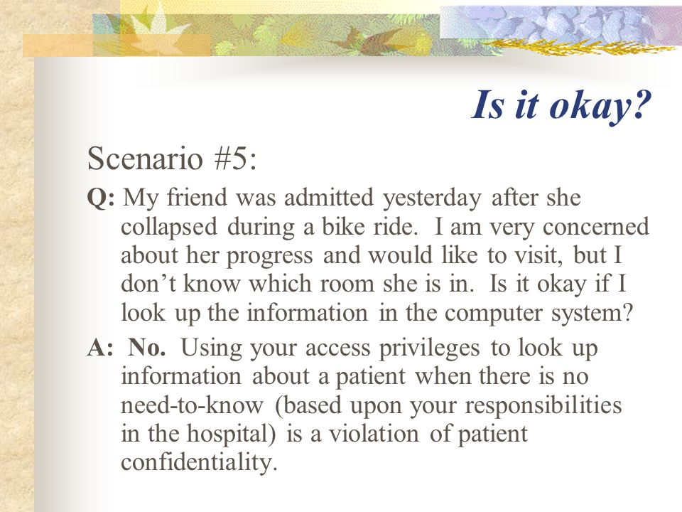 Is it okay? Scenario #5: Q: My friend was admitted yesterday after she collapsed during a bike ride. I am very concerned about her progress and would