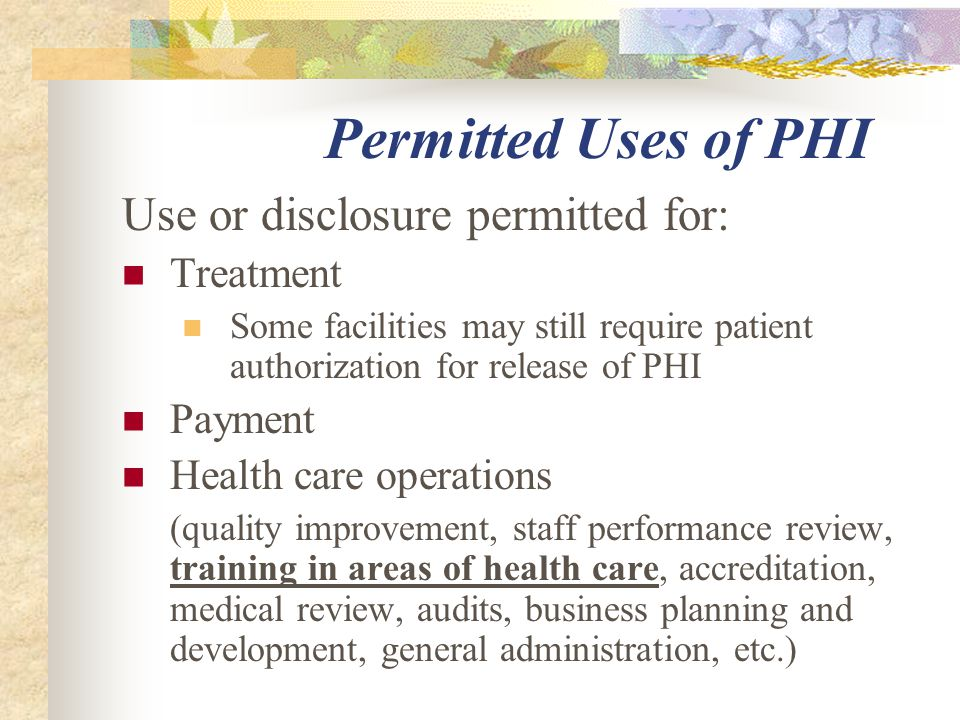 Permitted Uses of PHI Use or disclosure permitted for: Treatment Some facilities may still require patient authorization for release of PHI Payment Health care operations (quality improvement, staff performance review, training in areas of health care, accreditation, medical review, audits, business planning and development, general administration, etc.)