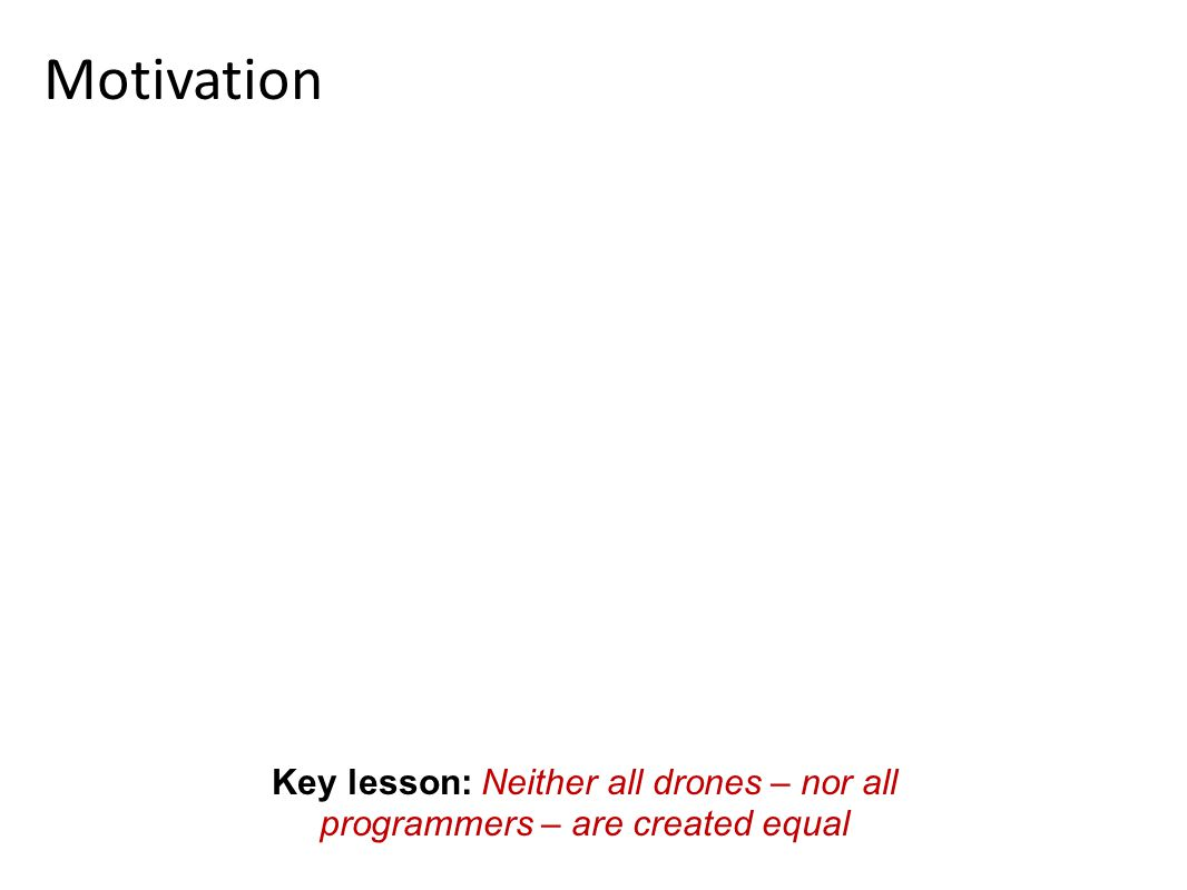 Motivation Key lesson: Neither all drones – nor all programmers – are created equal