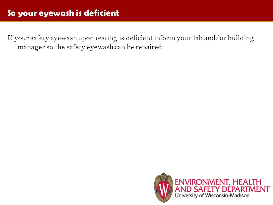 So your eyewash is deficient If your safety eyewash upon testing is deficient inform your lab and/or building manager so the safety eyewash can be repaired.