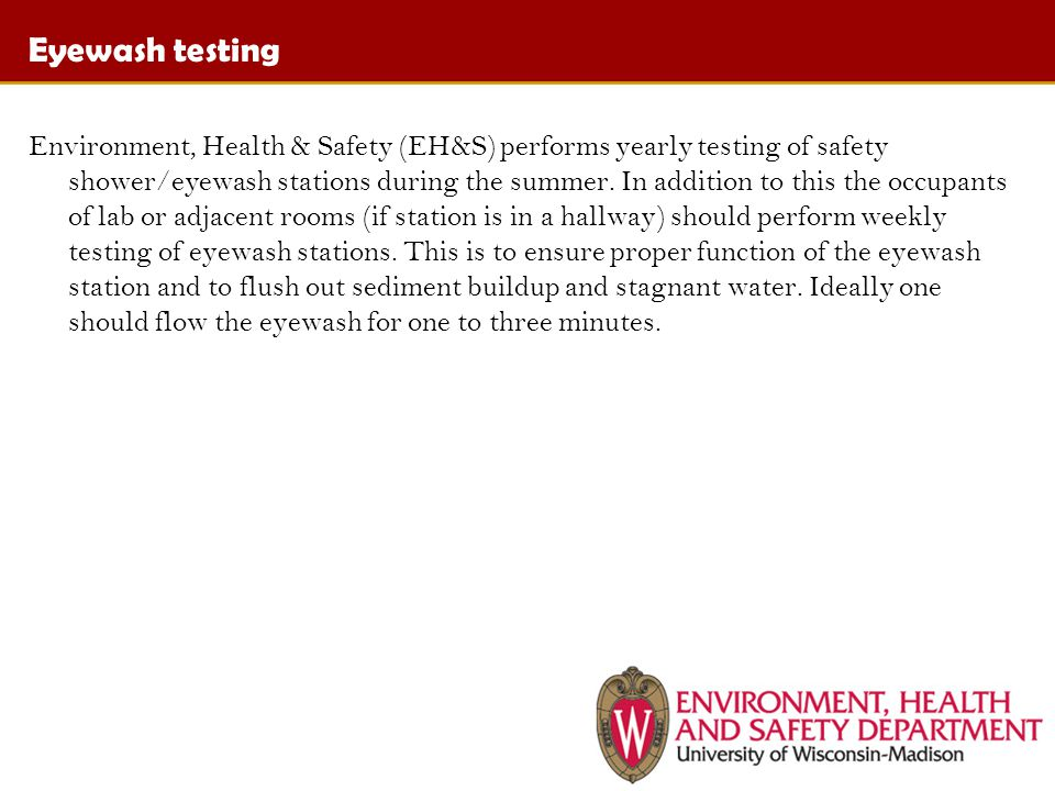 Eyewash testing Environment, Health & Safety (EH&S) performs yearly testing of safety shower/eyewash stations during the summer.