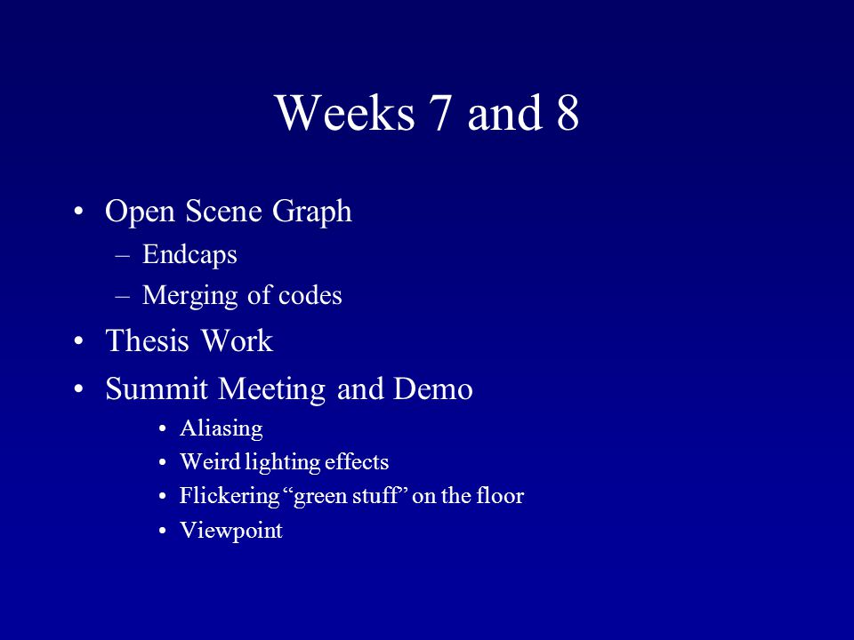 Weeks 7 and 8 Open Scene Graph –Endcaps –Merging of codes Thesis Work Summit Meeting and Demo Aliasing Weird lighting effects Flickering green stuff on the floor Viewpoint
