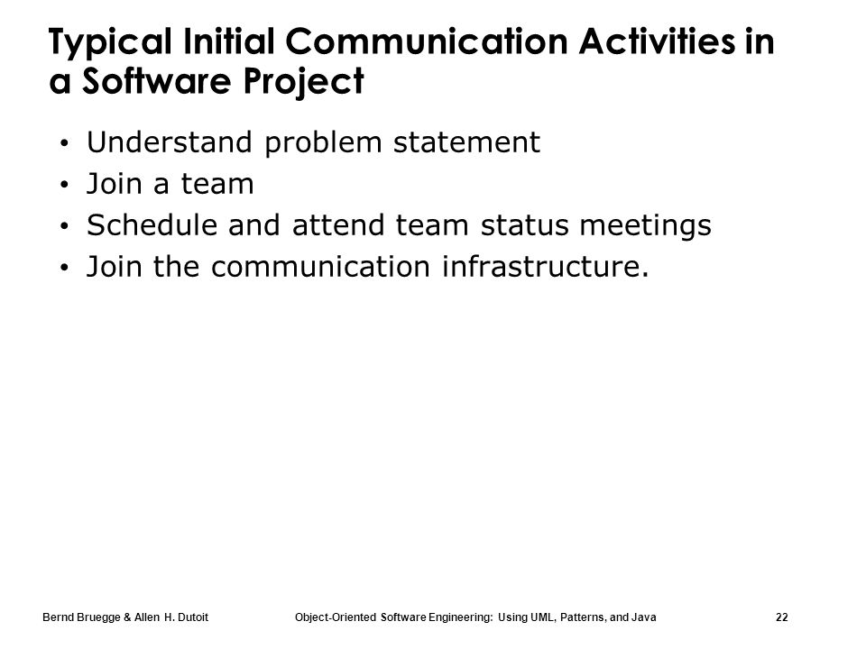 Bernd Bruegge & Allen H. Dutoit Object-Oriented Software Engineering: Using UML, Patterns, and Java 22 Typical Initial Communication Activities in a S
