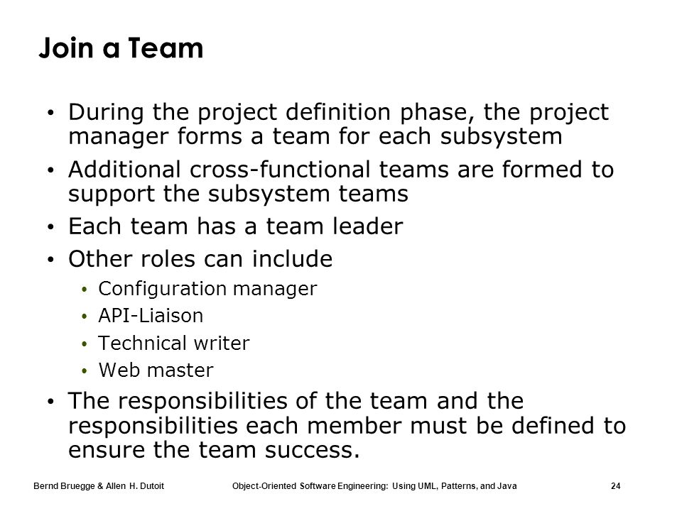 Bernd Bruegge & Allen H. Dutoit Object-Oriented Software Engineering: Using UML, Patterns, and Java 24 Join a Team During the project definition phase