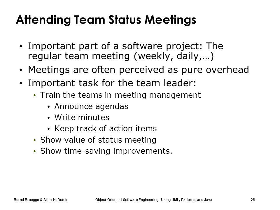 Bernd Bruegge & Allen H. Dutoit Object-Oriented Software Engineering: Using UML, Patterns, and Java 25 Attending Team Status Meetings Important part o