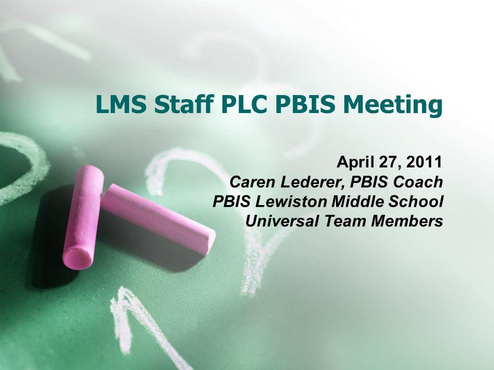 LMS Staff PLC PBIS Meeting April 27, 2011 Caren Lederer, PBIS Coach PBIS Lewiston Middle School Universal Team Members