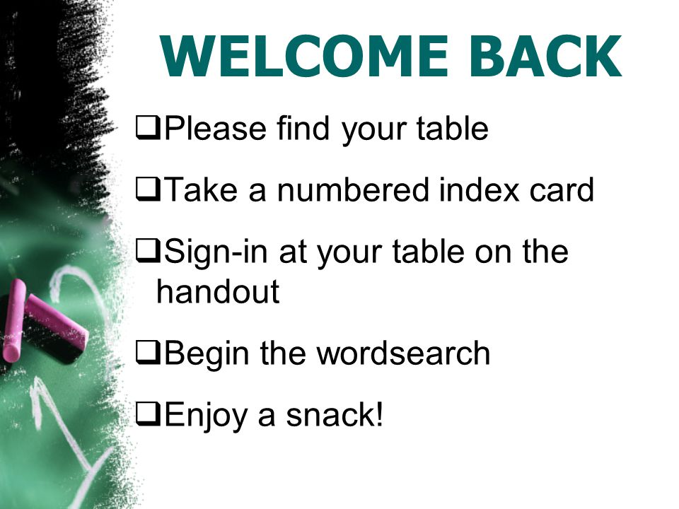 WELCOME BACK  Please find your table  Take a numbered index card  Sign-in at your table on the handout  Begin the wordsearch  Enjoy a snack!
