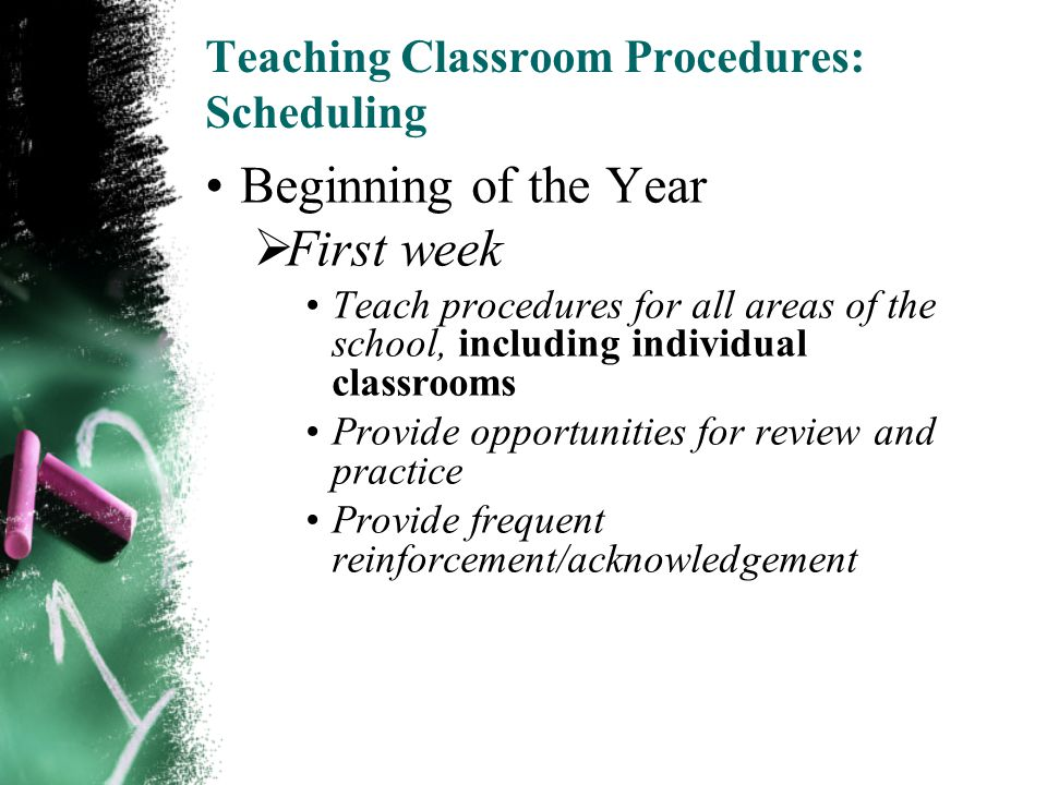 Teaching Classroom Procedures: Scheduling Beginning of the Year  First week Teach procedures for all areas of the school, including individual classrooms Provide opportunities for review and practice Provide frequent reinforcement/acknowledgement 23 of 22
