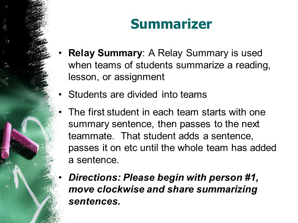 Summarizer Relay Summary: A Relay Summary is used when teams of students summarize a reading, lesson, or assignment Students are divided into teams The first student in each team starts with one summary sentence, then passes to the next teammate.