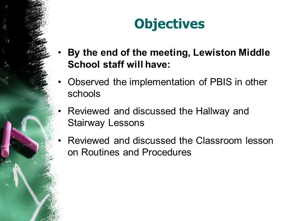 Objectives By the end of the meeting, Lewiston Middle School staff will have: Observed the implementation of PBIS in other schools Reviewed and discussed the Hallway and Stairway Lessons Reviewed and discussed the Classroom lesson on Routines and Procedures