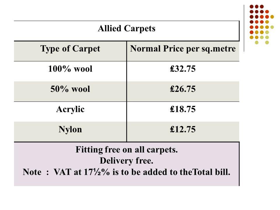Dundee Carpet Store Type of CarpetNormal Price ( per square metre) Sale Price ( per square metre) 100% wool₤28.75₤25.75 50% wool₤18.75₤16.75 Acrylic₤1