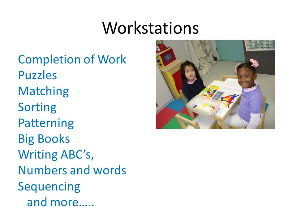 Workstations Completion of Work Puzzles Matching Sorting Patterning Big Books Writing ABC's, Numbers and words Sequencing and more…..