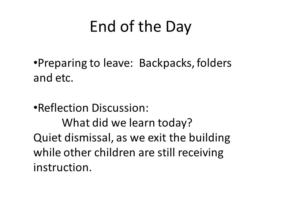 End of the Day Preparing to leave: Backpacks, folders and etc. Reflection Discussion: What did we learn today? Quiet dismissal, as we exit the buildin