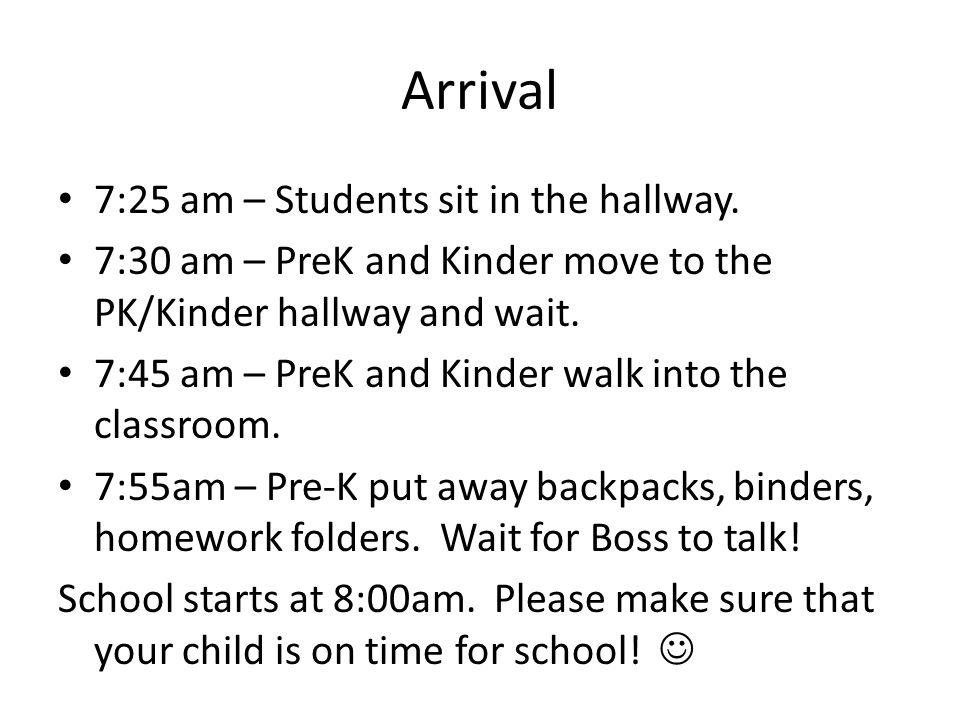 Arrival 7:25 am – Students sit in the hallway. 7:30 am – PreK and Kinder move to the PK/Kinder hallway and wait. 7:45 am – PreK and Kinder walk into t