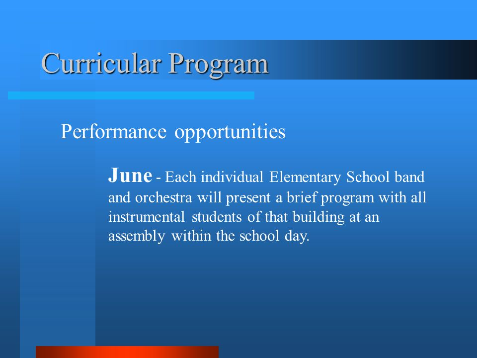 Curricular Program Performance opportunities June - Each individual Elementary School band and orchestra will present a brief program with all instrumental students of that building at an assembly within the school day.