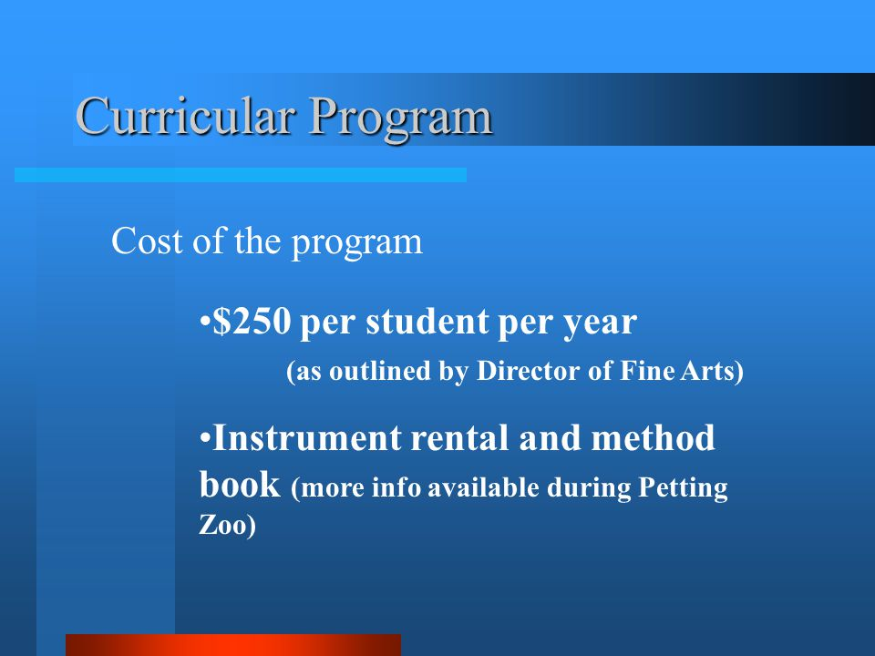 Curricular Program Cost of the program $250 per student per year (as outlined by Director of Fine Arts) Instrument rental and method book (more info available during Petting Zoo)