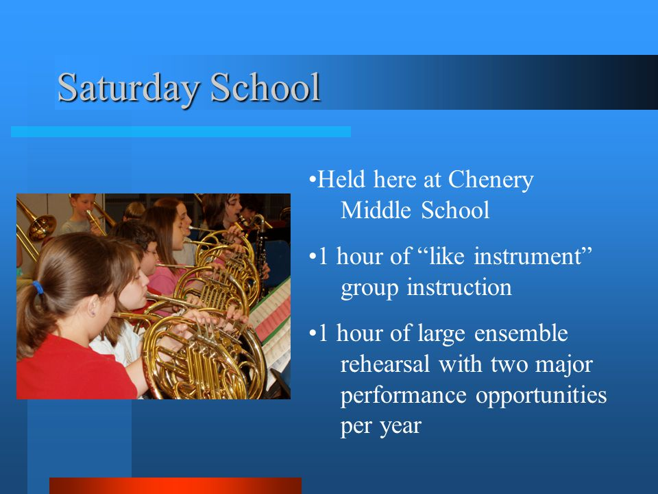 Saturday School Held here at Chenery Middle School 1 hour of like instrument group instruction 1 hour of large ensemble rehearsal with two major performance opportunities per year