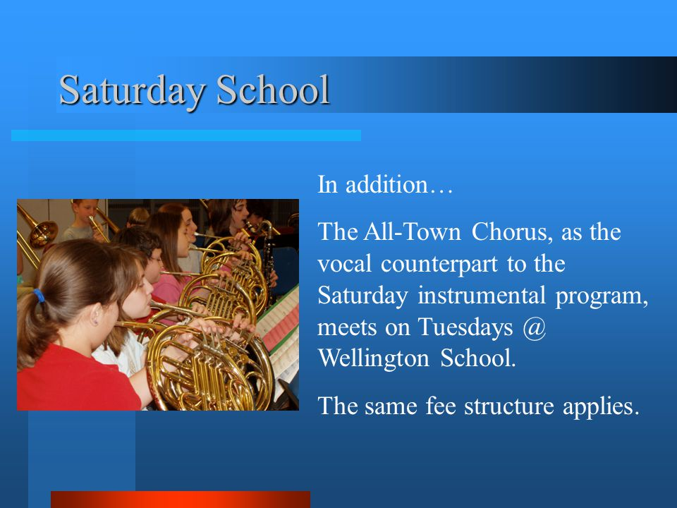 Saturday School In addition… The All-Town Chorus, as the vocal counterpart to the Saturday instrumental program, meets on Tuesdays @ Wellington School.