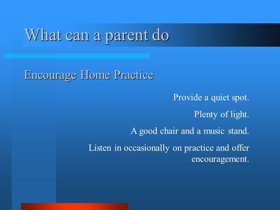 What can a parent do Encourage Home Practice Provide a quiet spot.