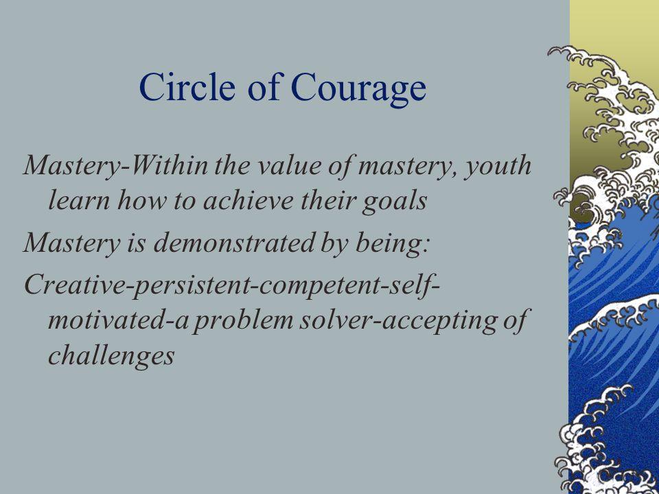 Circle of Courage Independence-Within the value of independence, youth learn how to demonstrate personal responsibility Independence is demonstrated by being: Assertive-confident-showing leadership- using empowerment-demonstrating self- control-a problem solver-demonstrating self-discipline