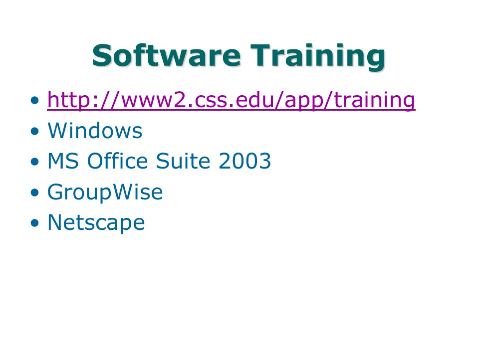 Software Training http://www2.css.edu/app/training Windows MS Office Suite 2003 GroupWise Netscape