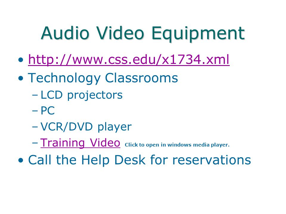 Audio Video Equipment http://www.css.edu/x1734.xml Technology Classrooms –LCD projectors –PC –VCR/DVD player –Training Video Click to open in windows