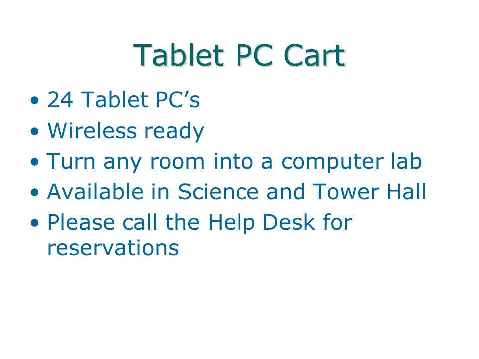 Tablet PC Cart 24 Tablet PC's Wireless ready Turn any room into a computer lab Available in Science and Tower Hall Please call the Help Desk for reser