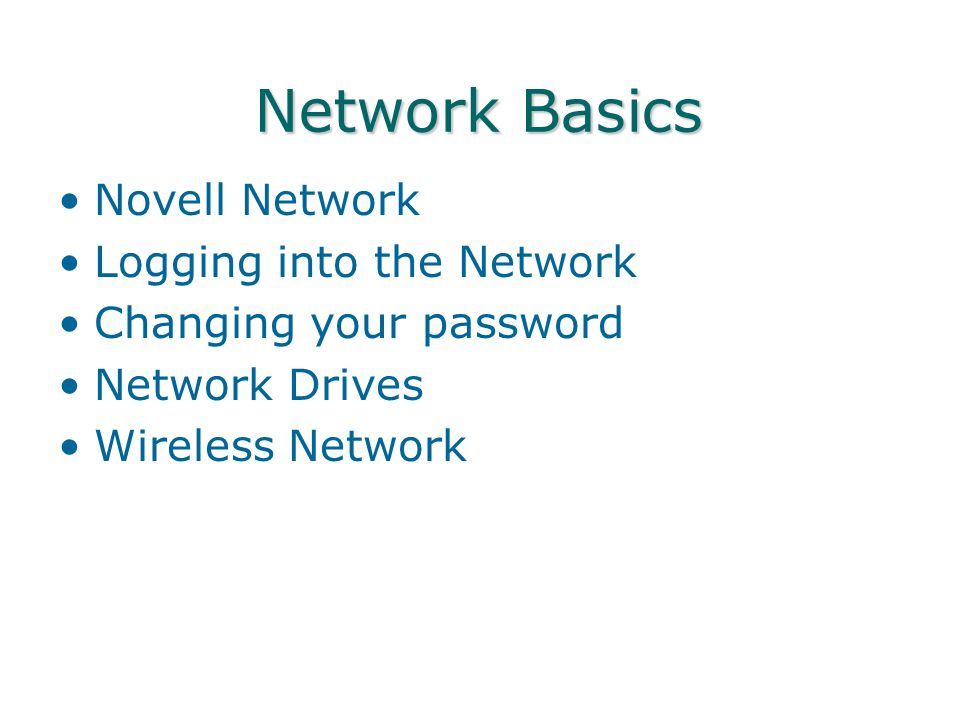 Network Basics Novell Network Logging into the Network Changing your password Network Drives Wireless Network