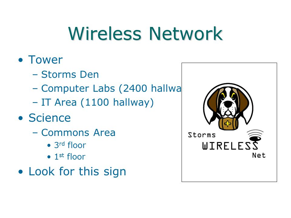 Wireless Network Tower –Storms Den –Computer Labs (2400 hallway) –IT Area (1100 hallway) Science –Commons Area 3 rd floor 1 st floor Look for this sig